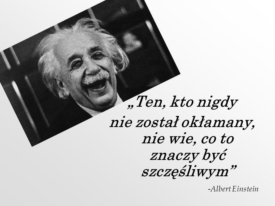 Ten, kto nigdy nie został okłamany, nie wie, co to znaczy być szczęśliwym -Albert Einstein
