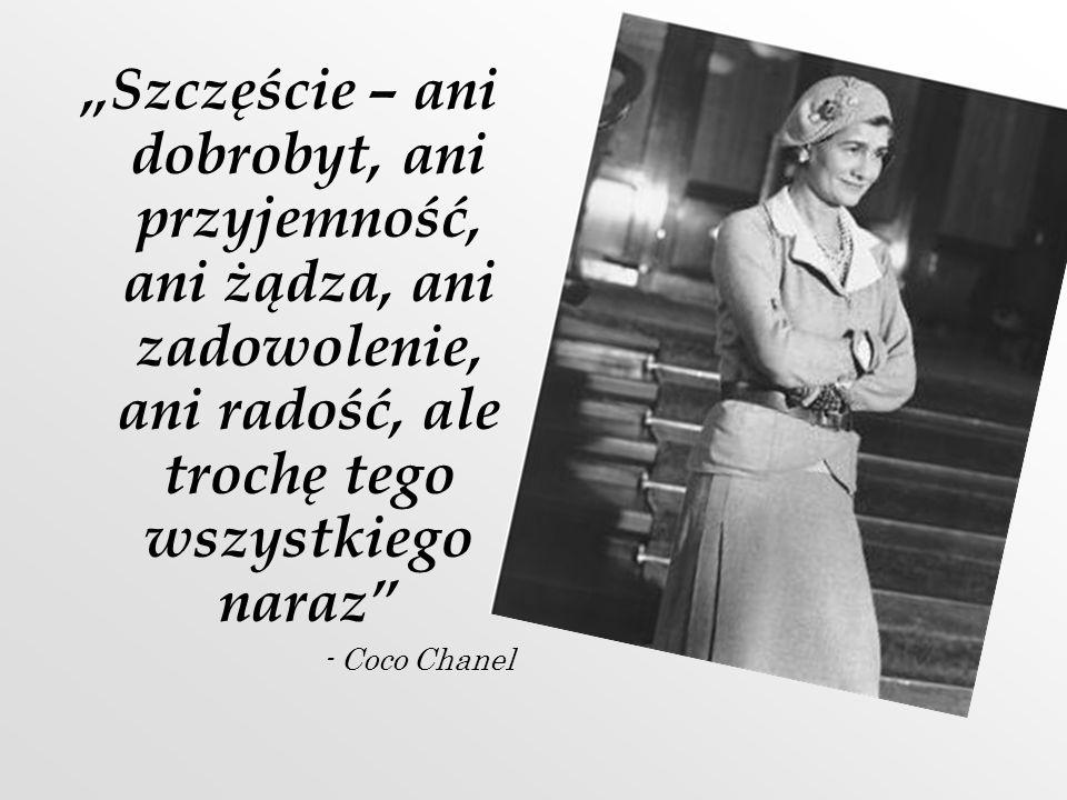 Szczęście – ani dobrobyt, ani przyjemność, ani żądza, ani zadowolenie, ani radość, ale trochę tego wszystkiego naraz - Coco Chanel
