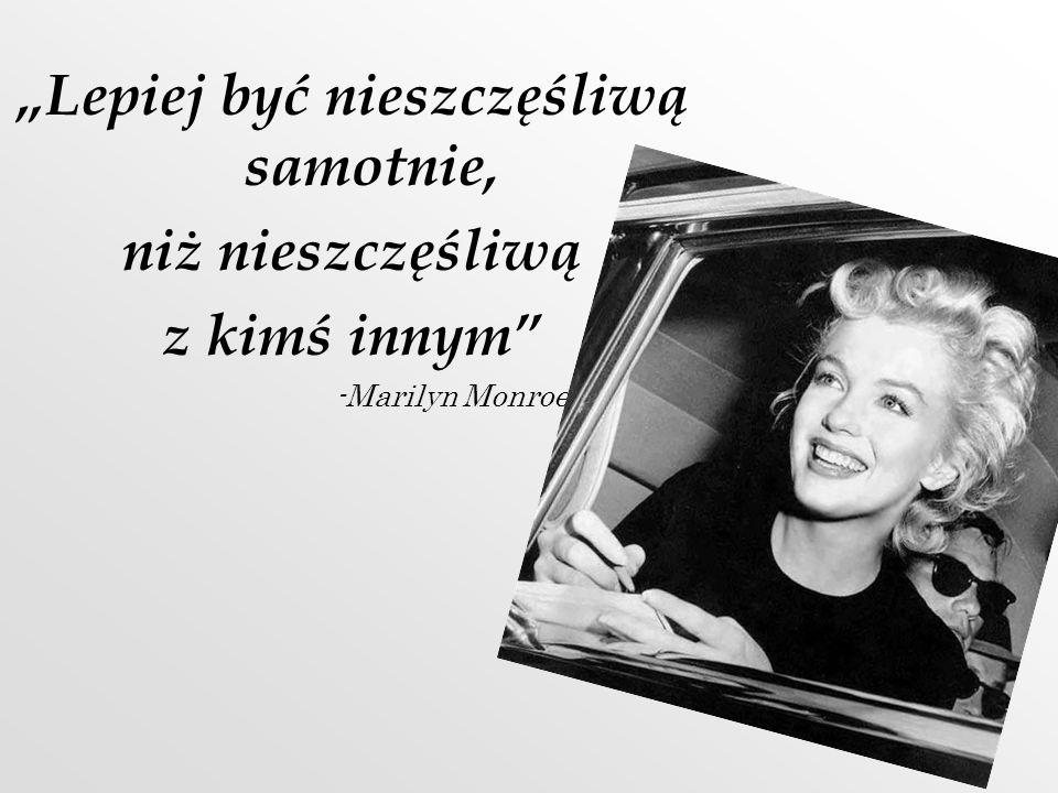 Lepiej być nieszczęśliwą samotnie, niż nieszczęśliwą z kimś innym -Marilyn Monroe