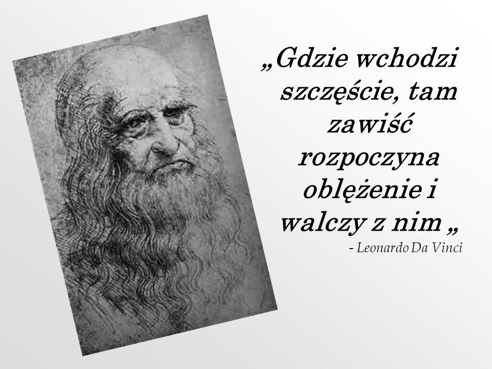 Gdzie wchodzi szczęście, tam zawiść rozpoczyna oblężenie i walczy z nim - Leonardo Da Vinci