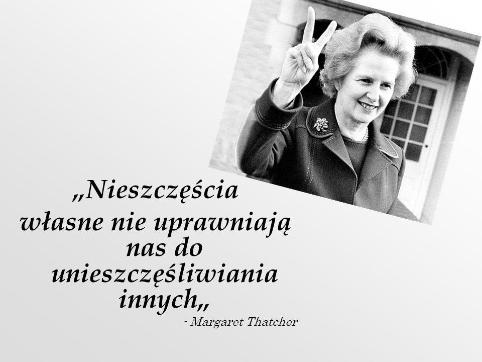 Nieszczęścia własne nie uprawniają nas do unieszczęśliwiania innych - Margaret Thatcher