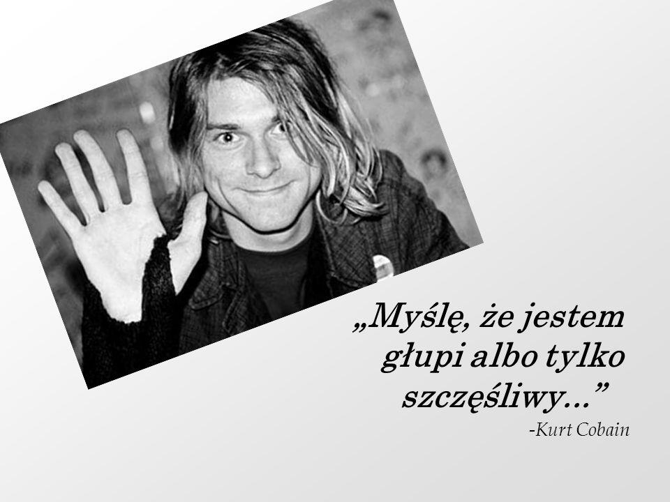 Myślę, że jestem głupi albo tylko szczęśliwy... -Kurt Cobain