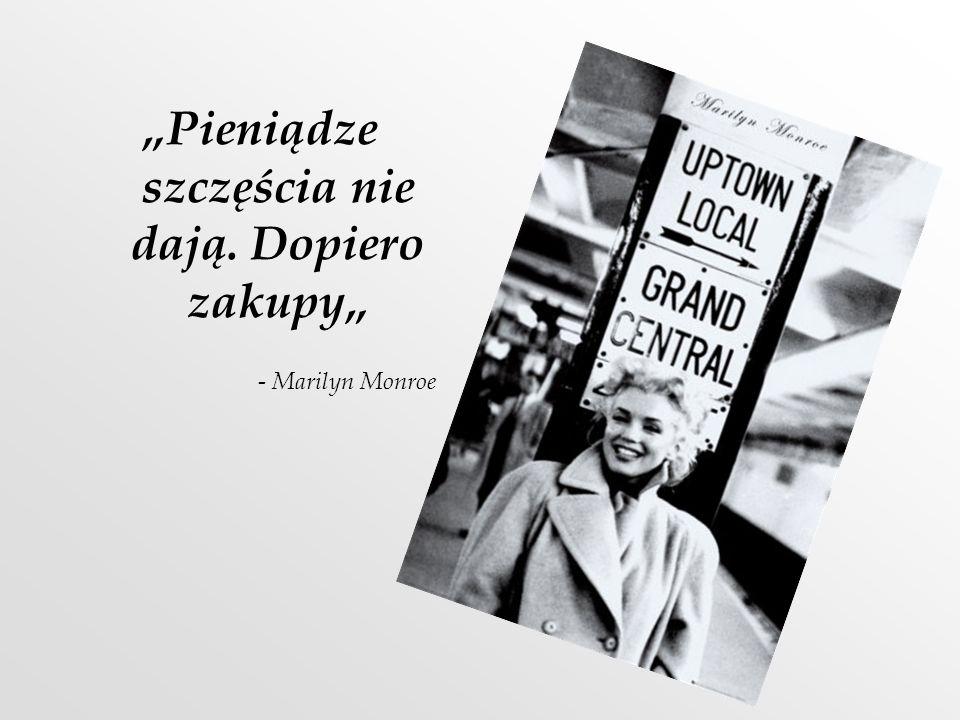 Pieniądze szczęścia nie dają. Dopiero zakupy - Marilyn Monroe