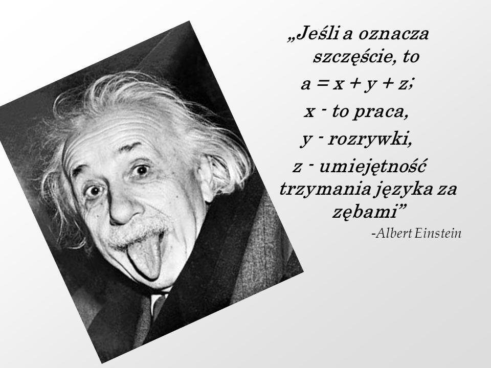Jeśli a oznacza szczęście, to a = x + y + z; x - to praca, y - rozrywki, z - umiejętność trzymania języka za zębami -Albert Einstein