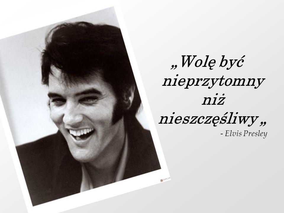 Wolę być nieprzytomny niż nieszczęśliwy - Elvis Presley
