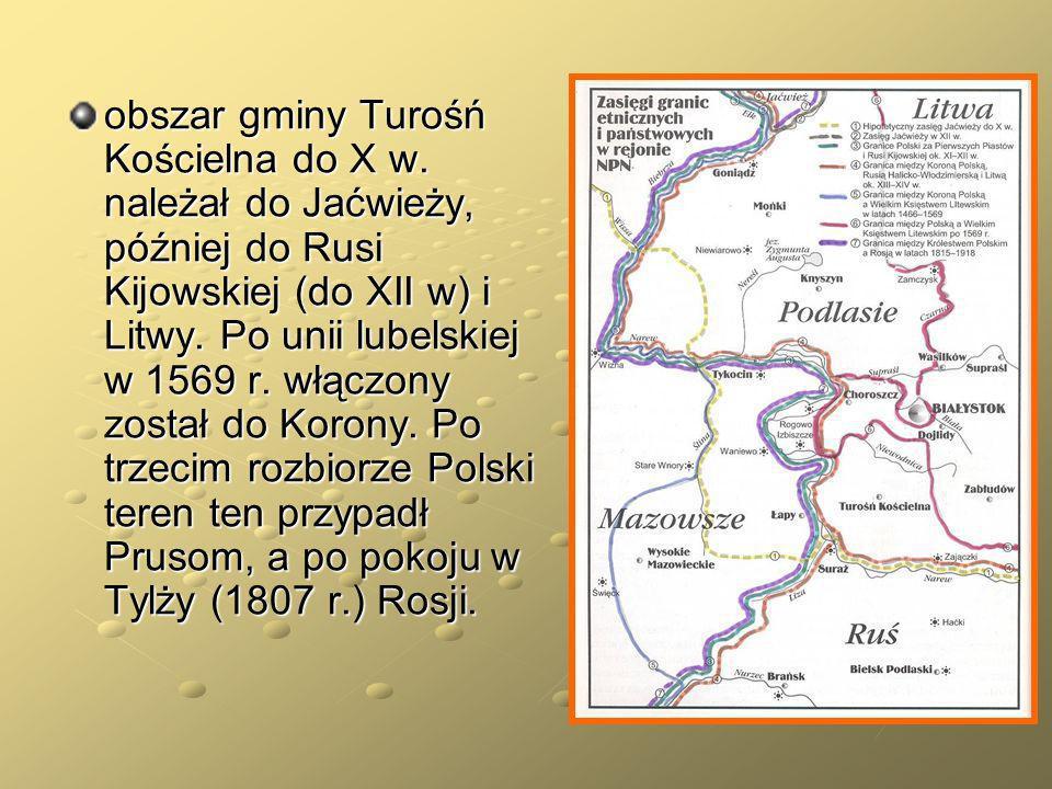 obszar gminy Turośń Kościelna do X w. należał do Jaćwieży, później do Rusi Kijowskiej (do XII w) i Litwy. Po unii lubelskiej w 1569 r. włączony został
