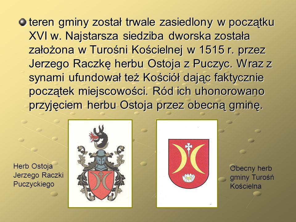 teren gminy został trwale zasiedlony w początku XVI w. Najstarsza siedziba dworska została założona w Turośni Kościelnej w 1515 r. przez Jerzego Raczk