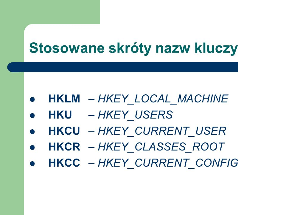 Stosowane skróty nazw kluczy HKLM – HKEY_LOCAL_MACHINE HKU – HKEY_USERS HKCU – HKEY_CURRENT_USER HKCR – HKEY_CLASSES_ROOT HKCC – HKEY_CURRENT_CONFIG
