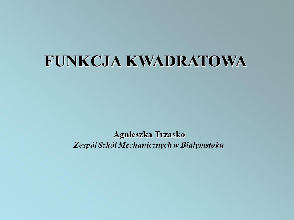 FUNKCJA KWADRATOWA Agnieszka Trzasko Zespół Szkół Mechanicznych w Białymstoku