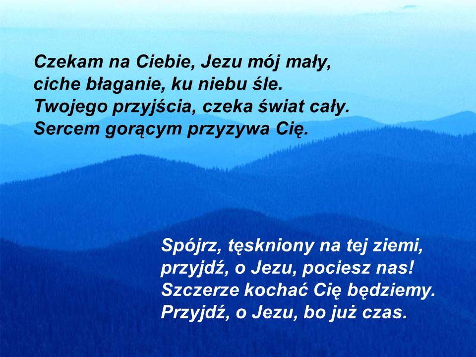 Czekam na Ciebie, Jezu mój mały, ciche błaganie, ku niebu śle. Twojego przyjścia, czeka świat cały. Sercem gorącym przyzywa Cię. Spójrz, tęskniony na