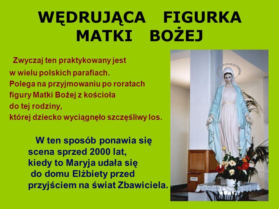 WĘDRUJĄCA FIGURKA MATKI BOŻEJ Zwyczaj ten praktykowany jest w wielu polskich parafiach. Polega na przyjmowaniu po roratach figury Matki Bożej z kościo