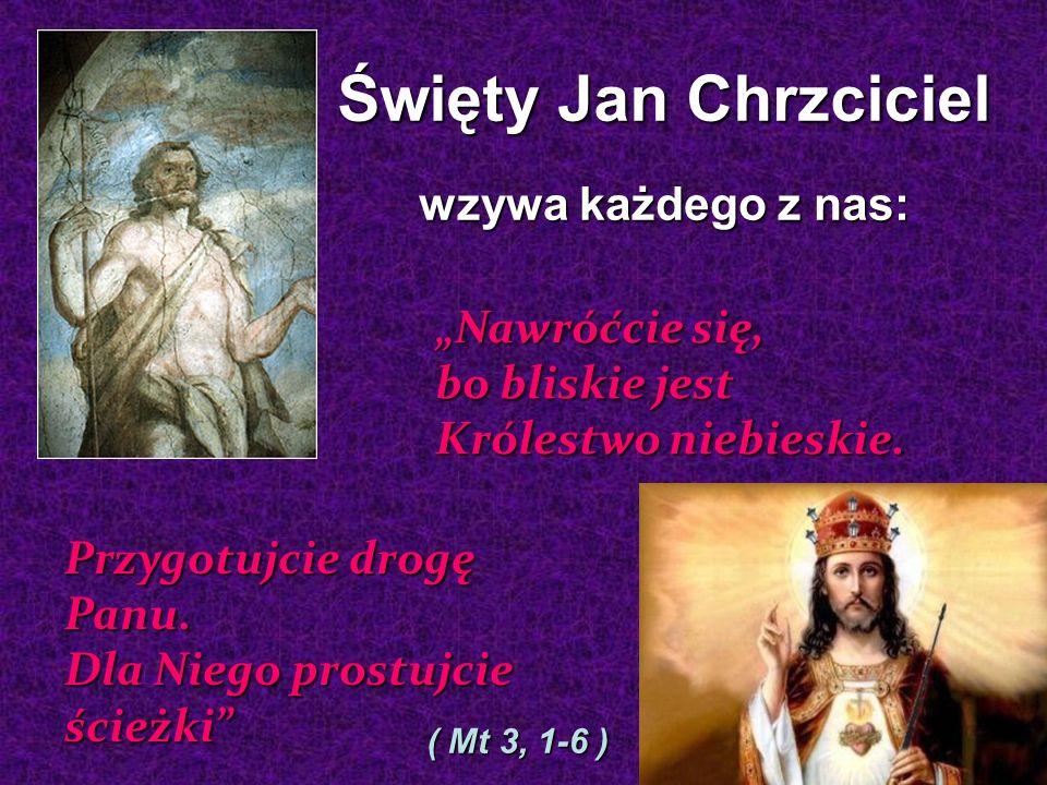 Święty Jan Chrzciciel wzywa każdego z nas: Nawróćcie się, bo bliskie jest Królestwo niebieskie.