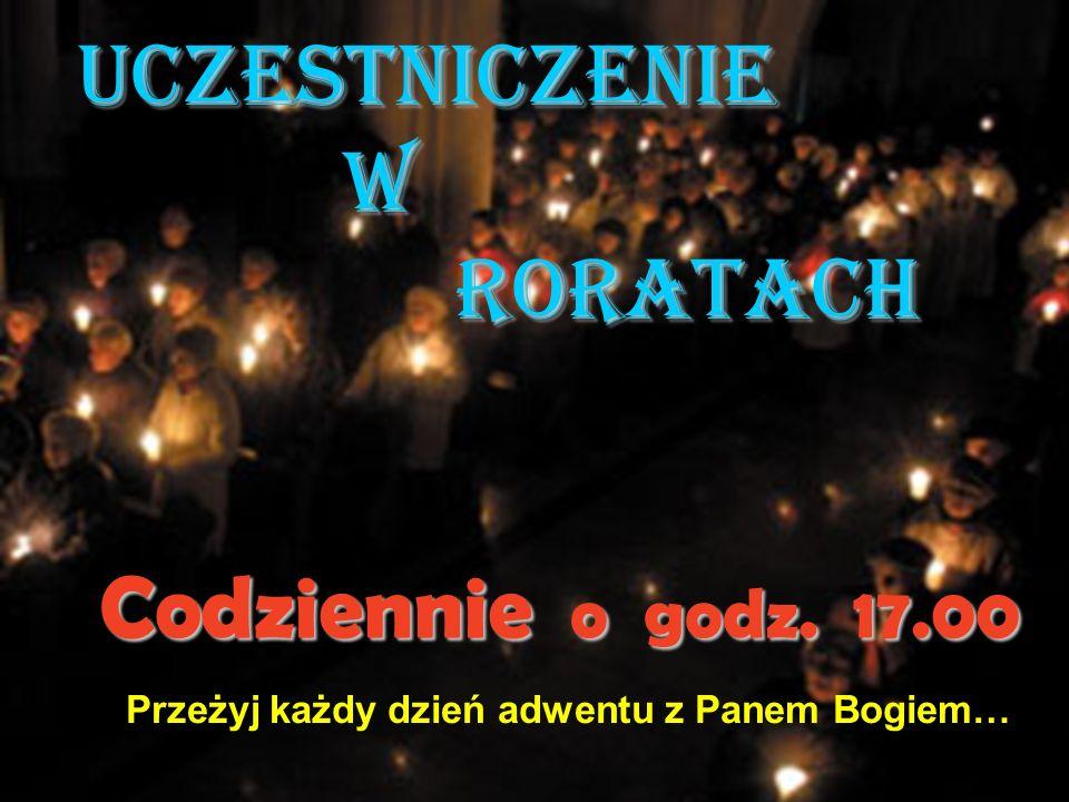 Uczestniczenie w Roratach Codziennie o godz. 17.00 Przeżyj każdy dzień adwentu z Panem Bogiem…