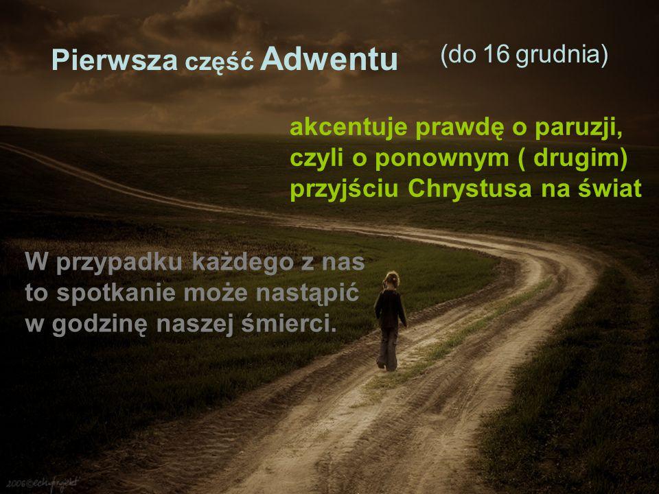 Pierwsza część Adwentu (do 16 grudnia) akcentuje prawdę o paruzji, czyli o ponownym ( drugim) przyjściu Chrystusa na świat W przypadku każdego z nas t