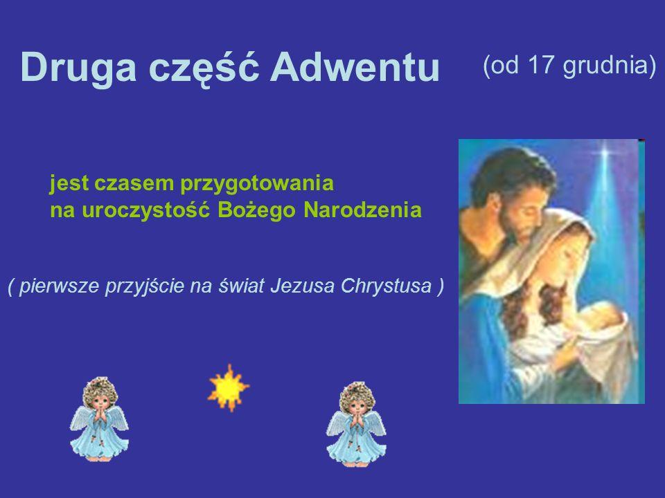 Druga część Adwentu (od 17 grudnia) jest czasem przygotowania na uroczystość Bożego Narodzenia ( pierwsze przyjście na świat Jezusa Chrystusa )