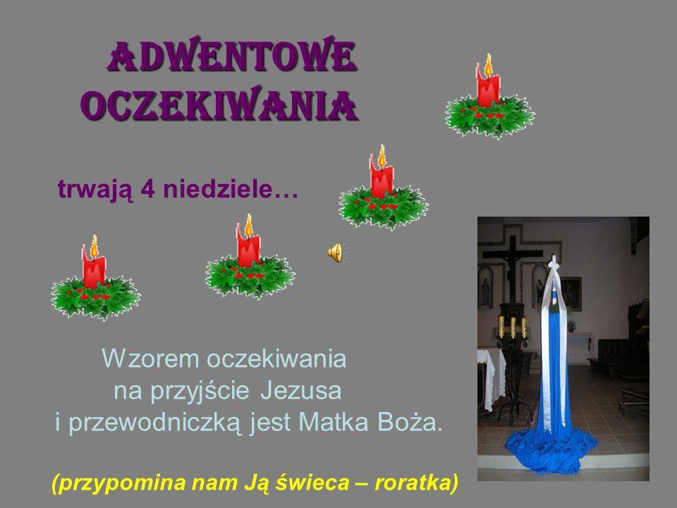 Adwentowe oczekiwania Wzorem oczekiwania na przyjście Jezusa i przewodniczką jest Matka Boża. (przypomina nam Ją świeca – roratka) trwają 4 niedziele…