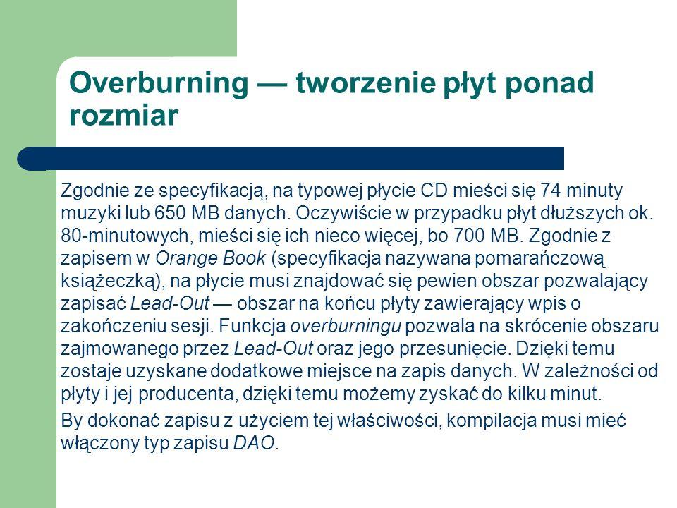 Overburning tworzenie płyt ponad rozmiar Zgodnie ze specyfikacją, na typowej płycie CD mieści się 74 minuty muzyki lub 650 MB danych. Oczywiście w prz