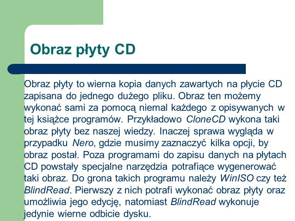 Obraz płyty CD Obraz płyty to wierna kopia danych zawartych na płycie CD zapisana do jednego dużego pliku. Obraz ten możemy wykonać sami za pomocą nie