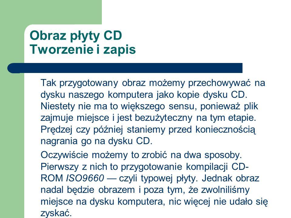 Obraz płyty CD Tworzenie i zapis Tak przygotowany obraz możemy przechowywać na dysku naszego komputera jako kopie dysku CD. Niestety nie ma to większe