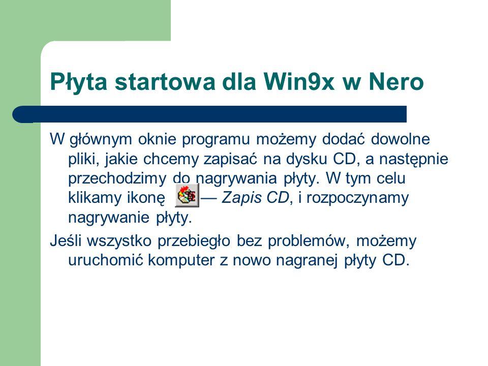 Płyta startowa dla Win9x w Nero W głównym oknie programu możemy dodać dowolne pliki, jakie chcemy zapisać na dysku CD, a następnie przechodzimy do nag