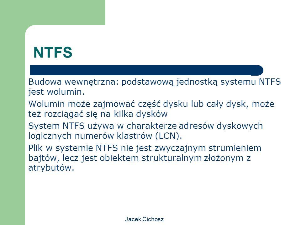 Jacek Cichosz NTFS Budowa wewnętrzna: podstawową jednostką systemu NTFS jest wolumin. Wolumin może zajmować część dysku lub cały dysk, może też rozcią