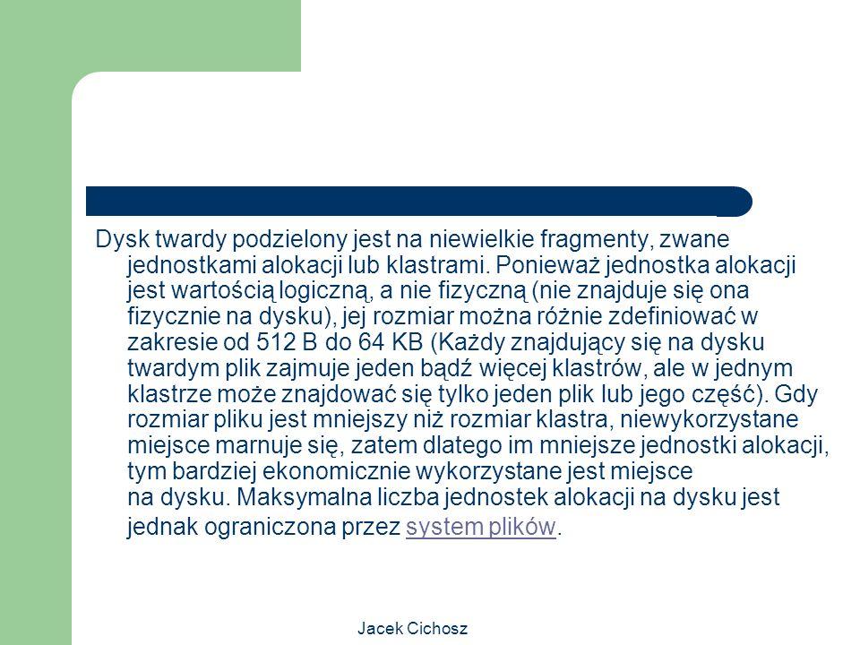 Jacek Cichosz Dysk twardy podzielony jest na niewielkie fragmenty, zwane jednostkami alokacji lub klastrami. Ponieważ jednostka alokacji jest wartości