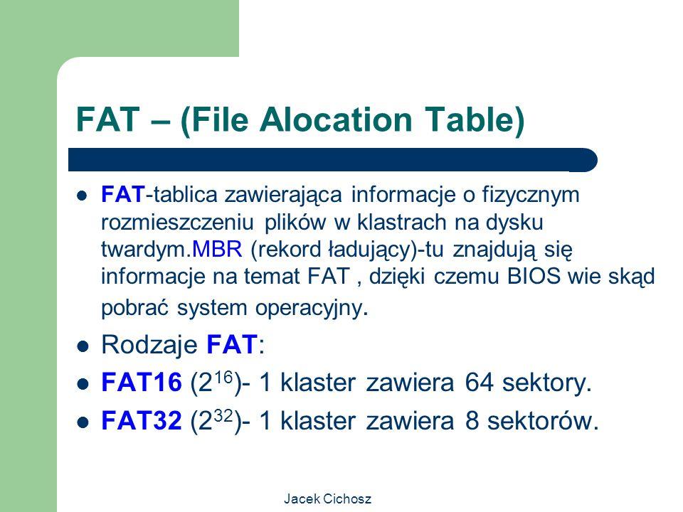 Jacek Cichosz FAT – (File Alocation Table) FAT-tablica zawierająca informacje o fizycznym rozmieszczeniu plików w klastrach na dysku twardym.MBR (reko