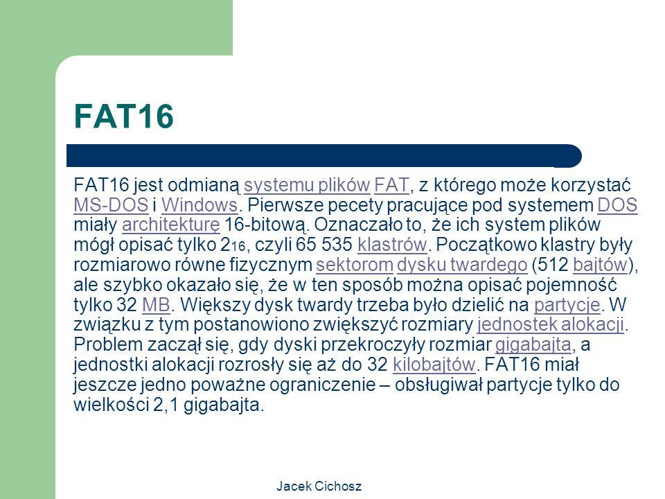 Jacek Cichosz FAT16 FAT16 jest odmianą systemu plików FAT, z którego może korzystać MS-DOS i Windows. Pierwsze pecety pracujące pod systemem DOS miały