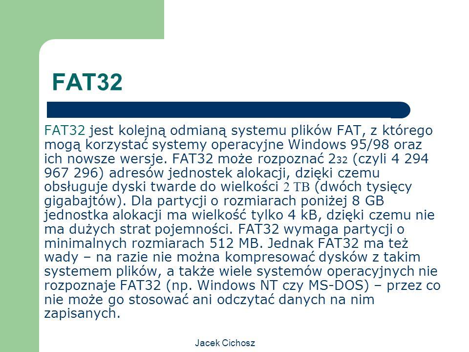 Jacek Cichosz FAT32 FAT32 jest kolejną odmianą systemu plików FAT, z którego mogą korzystać systemy operacyjne Windows 95/98 oraz ich nowsze wersje. F