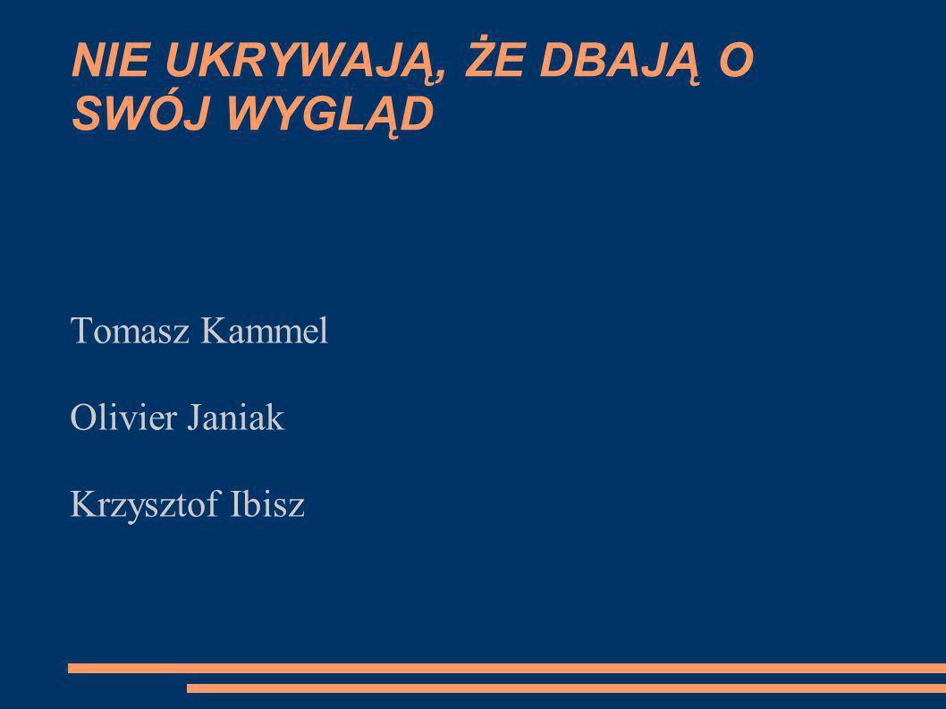 NIE UKRYWAJĄ, ŻE DBAJĄ O SWÓJ WYGLĄD Tomasz Kammel Olivier Janiak Krzysztof Ibisz