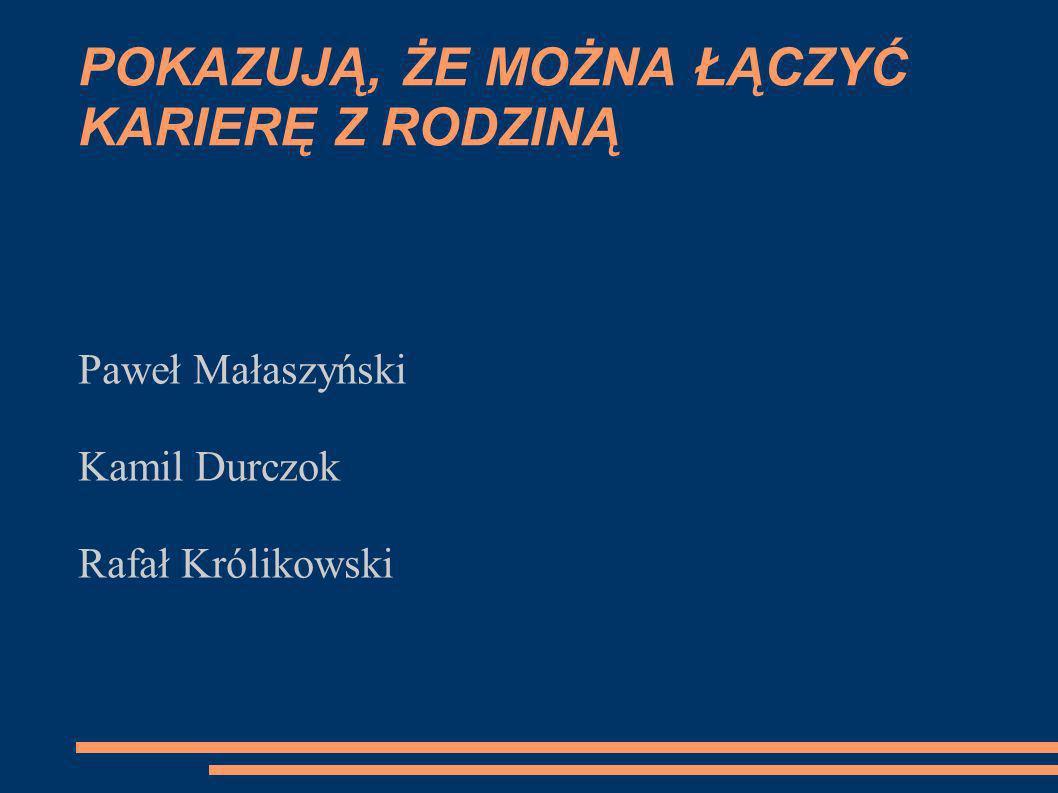POKAZUJĄ, ŻE MOŻNA ŁĄCZYĆ KARIERĘ Z RODZINĄ Paweł Małaszyński Kamil Durczok Rafał Królikowski