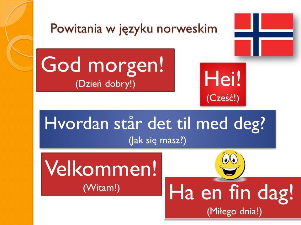 Powitania w języku norweskim Hei! (Cześć!) Hei! (Cześć!) Ha en fin dag! (Miłego dnia!) Ha en fin dag! (Miłego dnia!) Hvordan står det til med deg? (Ja