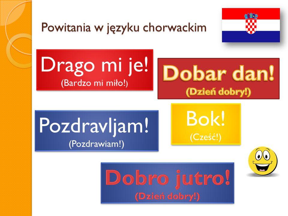 Powitania w języku chorwackim Drago mi je! (Bardzo mi miło! ) Drago mi je! (Bardzo mi miło! ) Bok! (Cześć!) Bok! (Cześć!) Pozdravljam! (Pozdrawiam!) P