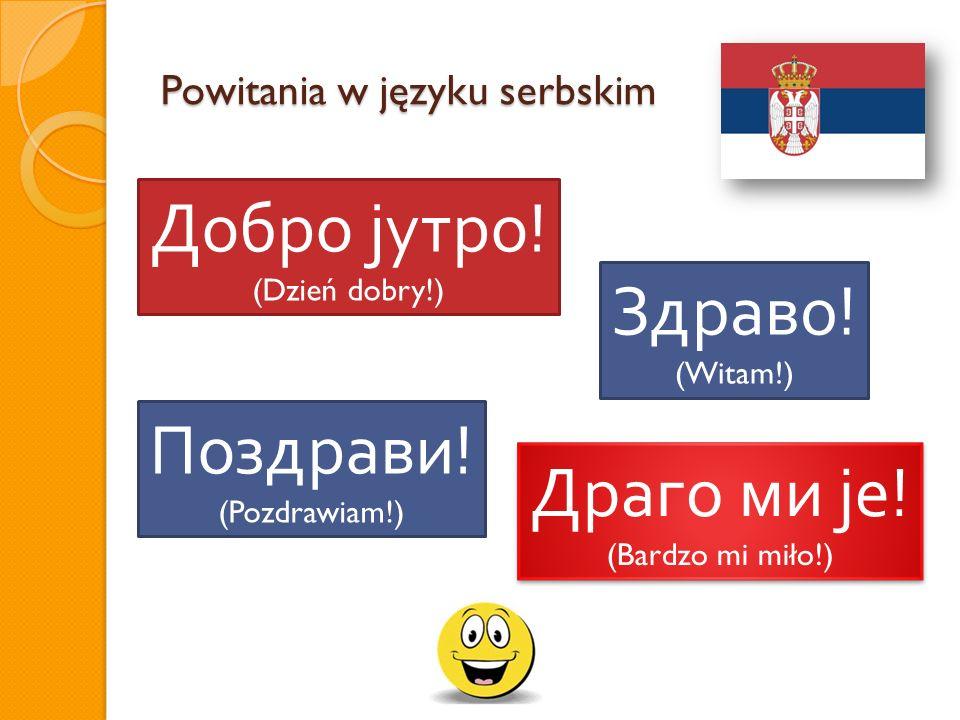 Powitania w języku serbskim Добро јутро ! (Dzień dobry!) Здраво ! (Witam!) Поздрави ! (Pozdrawiam!) Драго ми је ! (Bardzo mi miło!) Драго ми је ! (Bar
