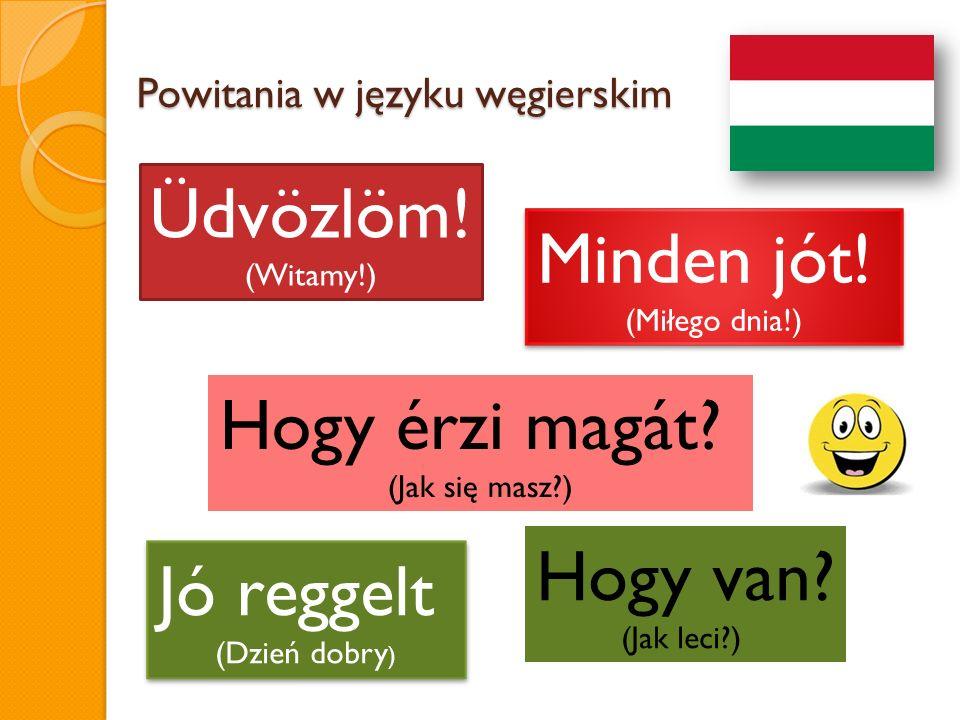Powitania w języku węgierskim Üdvözlöm! (Witamy!) Minden jót! (Miłego dnia!) Minden jót! (Miłego dnia!) Hogy érzi magát? (Jak się masz?) Jó reggelt (D