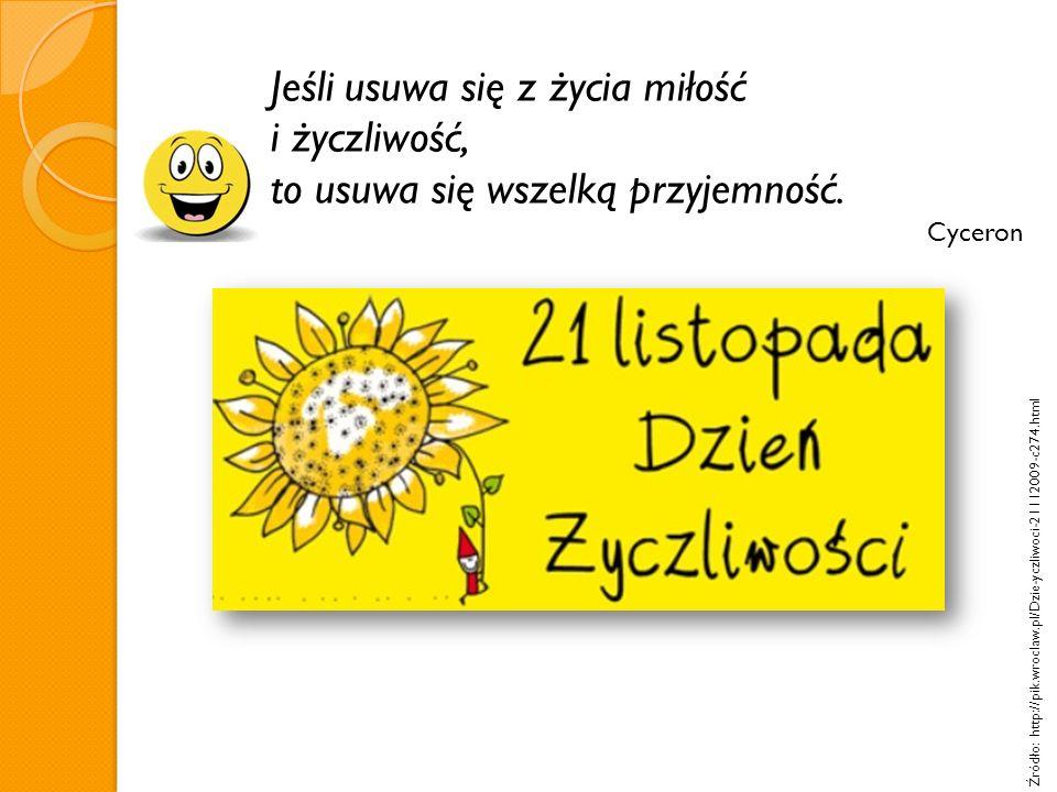 Jeśli usuwa się z życia miłość i życzliwość, to usuwa się wszelką przyjemność. Cyceron Źródło: http://pik.wroclaw.pl/Dzie-yczliwoci-21112009-c274.html