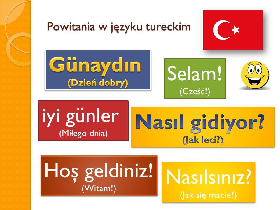 Powitania w języku tureckim iyi günler (Miłego dnia) Selam! (Cześć!) Nasılsınız? (Jak się macie?) Nasılsınız? (Jak się macie?) Hoş geldiniz! (Witam!)