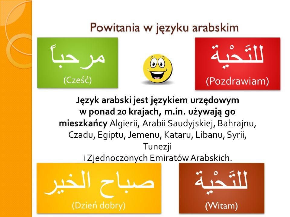 Powitania w języku arabskim مرحباً (Cześć) مرحباً (Cześć) صباح الخير (Dzień dobry) صباح الخير (Dzień dobry) للتَحْيِة (Pozdrawiam) للتَحْيِة (Pozdrawi