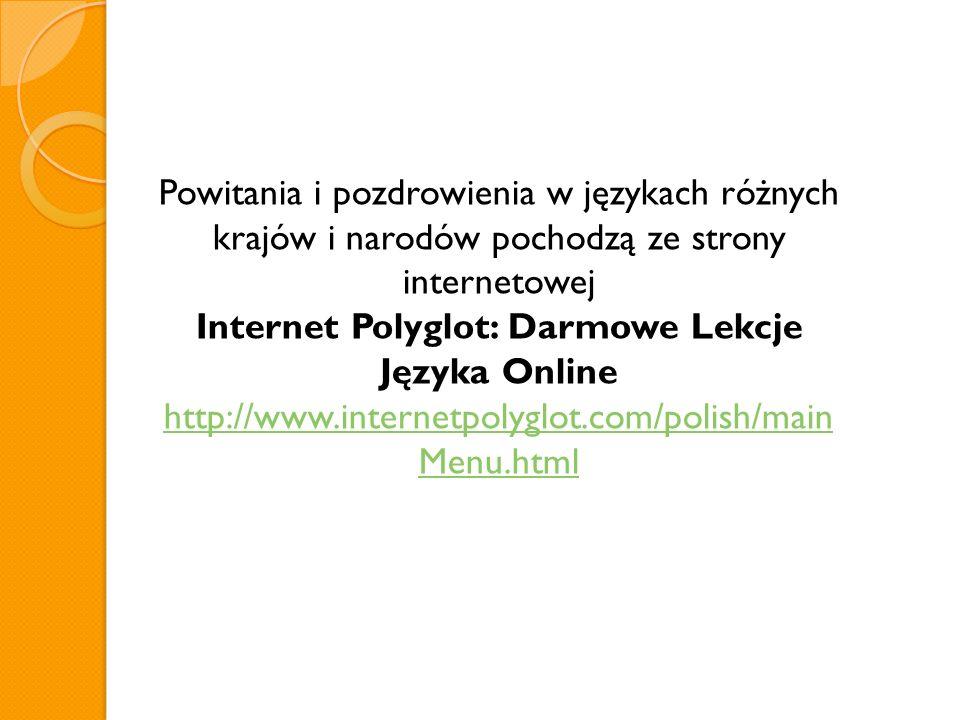 Powitania i pozdrowienia w językach różnych krajów i narodów pochodzą ze strony internetowej Internet Polyglot: Darmowe Lekcje Języka Online http://ww