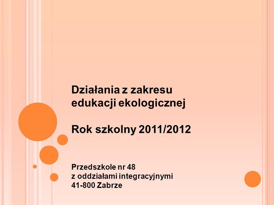 Działania z zakresu edukacji ekologicznej Rok szkolny 2011/2012 Przedszkole nr 48 z oddziałami integracyjnymi 41-800 Zabrze
