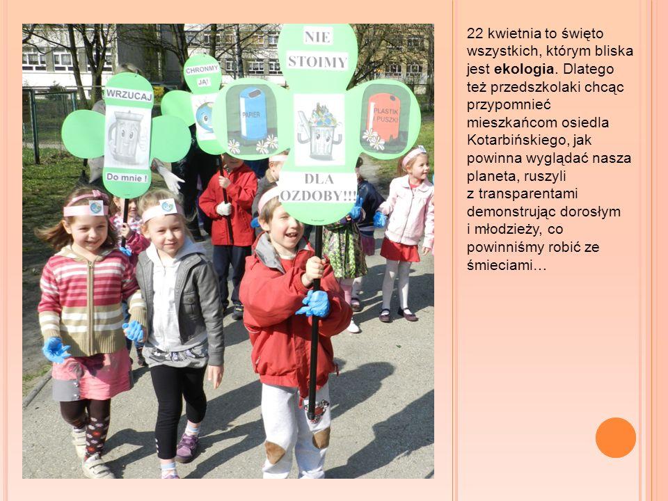 22 kwietnia to święto wszystkich, którym bliska jest ekologia. Dlatego też przedszkolaki chcąc przypomnieć mieszkańcom osiedla Kotarbińskiego, jak pow