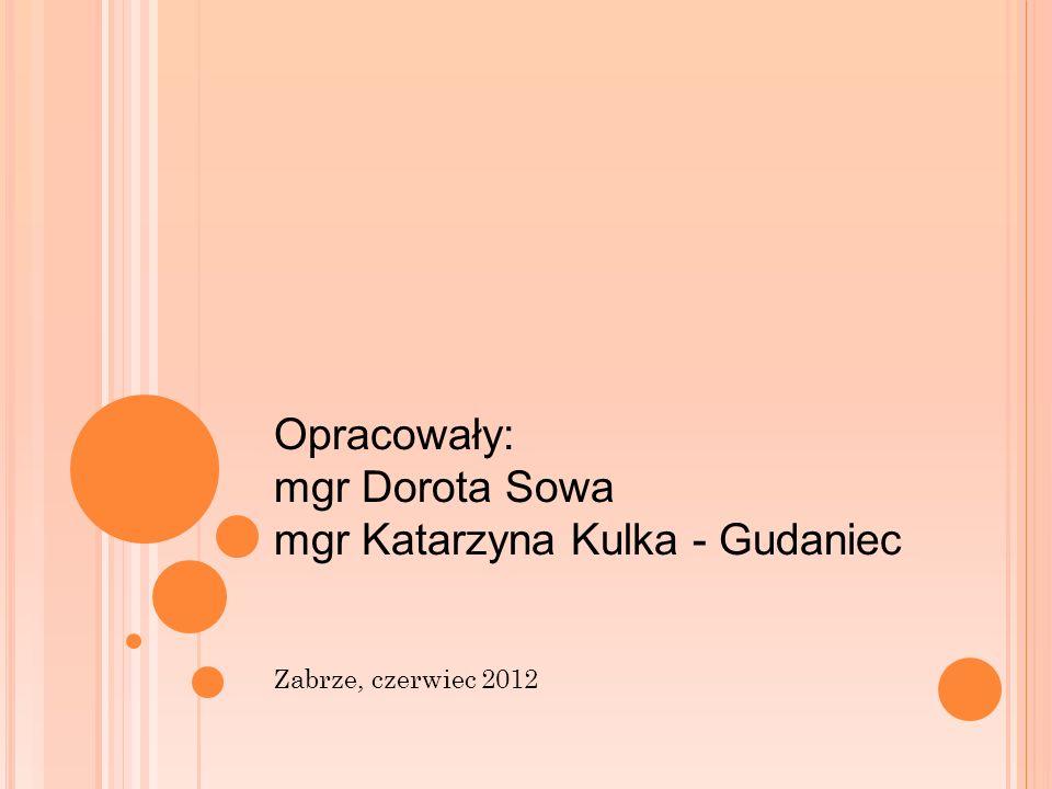 Opracowały: mgr Dorota Sowa mgr Katarzyna Kulka - Gudaniec Zabrze, czerwiec 2012