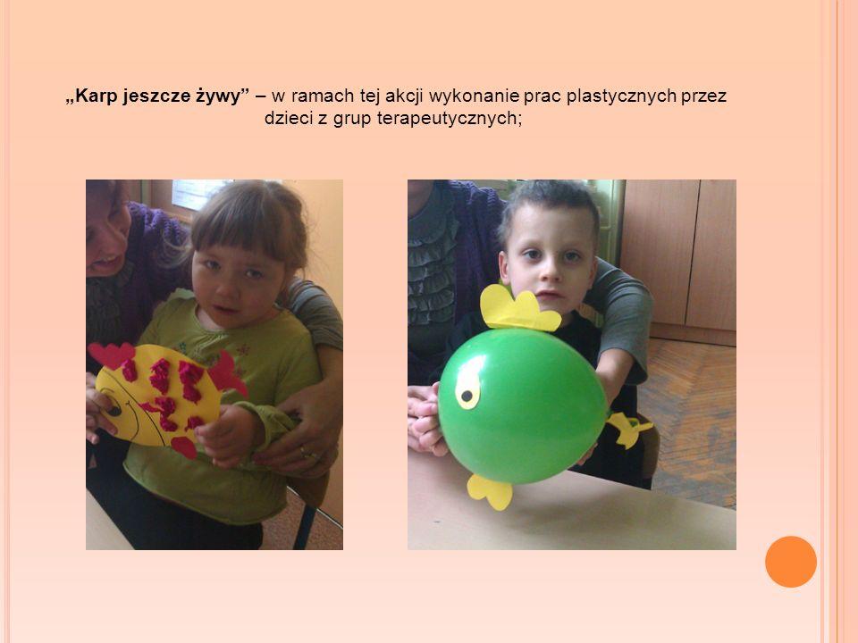 Karp jeszcze żywy – w ramach tej akcji wykonanie prac plastycznych przez dzieci z grup terapeutycznych;