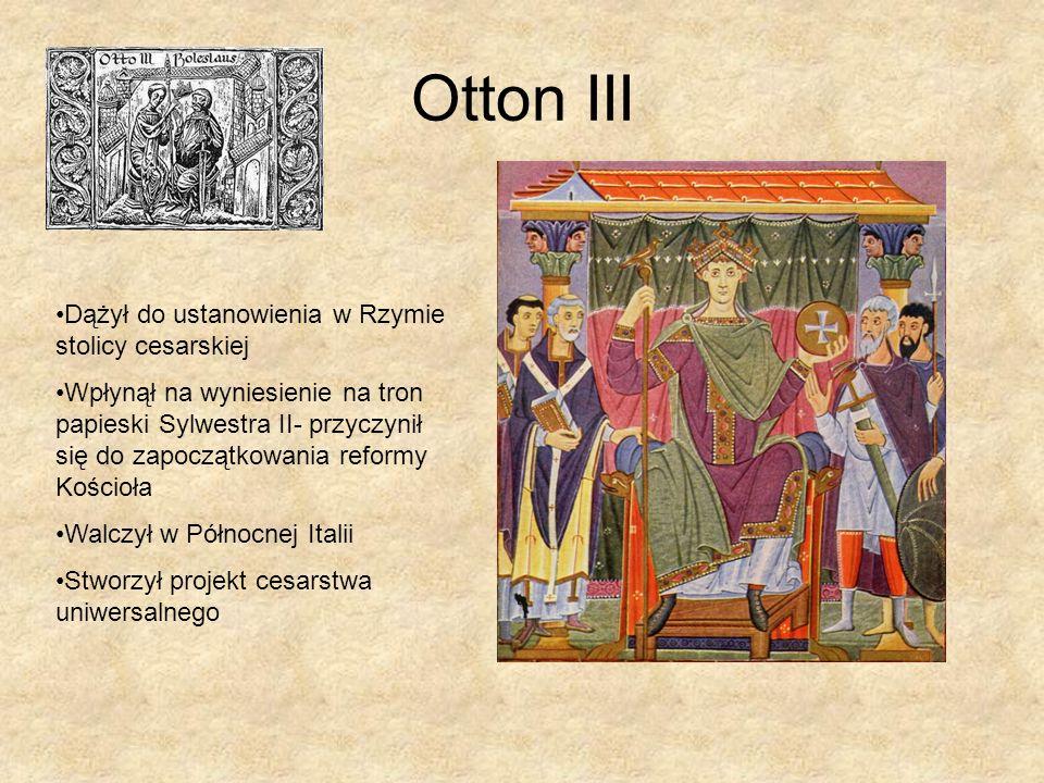 Otton III Dążył do ustanowienia w Rzymie stolicy cesarskiej Wpłynął na wyniesienie na tron papieski Sylwestra II- przyczynił się do zapoczątkowania re