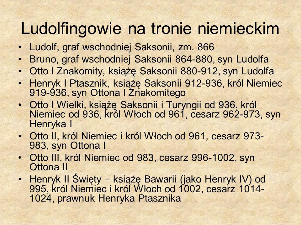 Ludolfingowie na tronie niemieckim Ludolf, graf wschodniej Saksonii, zm. 866 Bruno, graf wschodniej Saksonii 864-880, syn Ludolfa Otto I Znakomity, ks