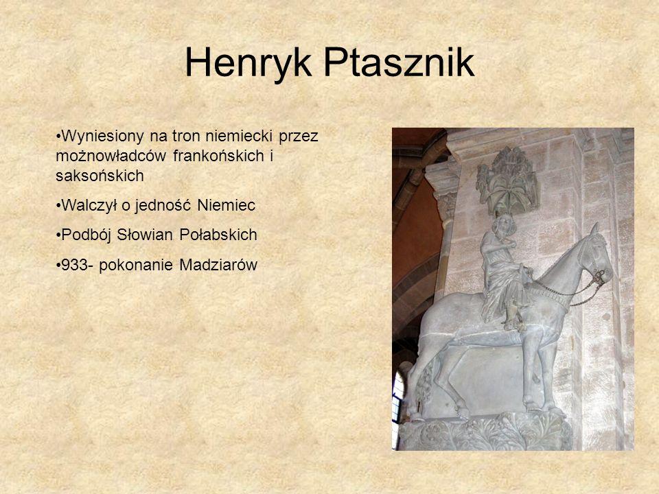 Henryk Ptasznik Wyniesiony na tron niemiecki przez możnowładców frankońskich i saksońskich Walczył o jedność Niemiec Podbój Słowian Połabskich 933- po