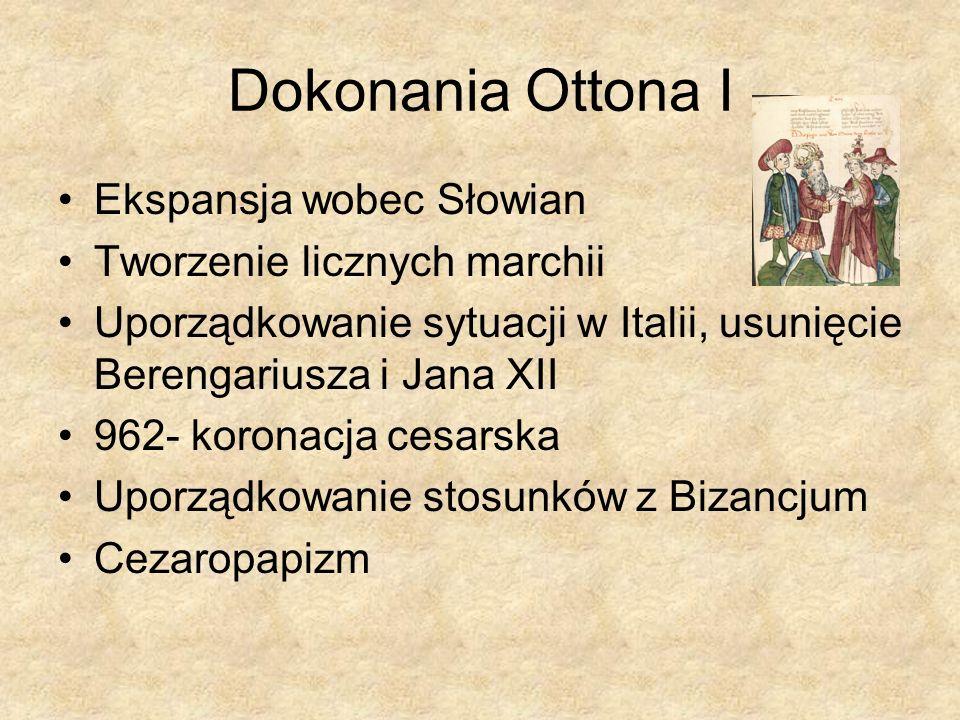 Dokonania Ottona I Ekspansja wobec Słowian Tworzenie licznych marchii Uporządkowanie sytuacji w Italii, usunięcie Berengariusza i Jana XII 962- korona
