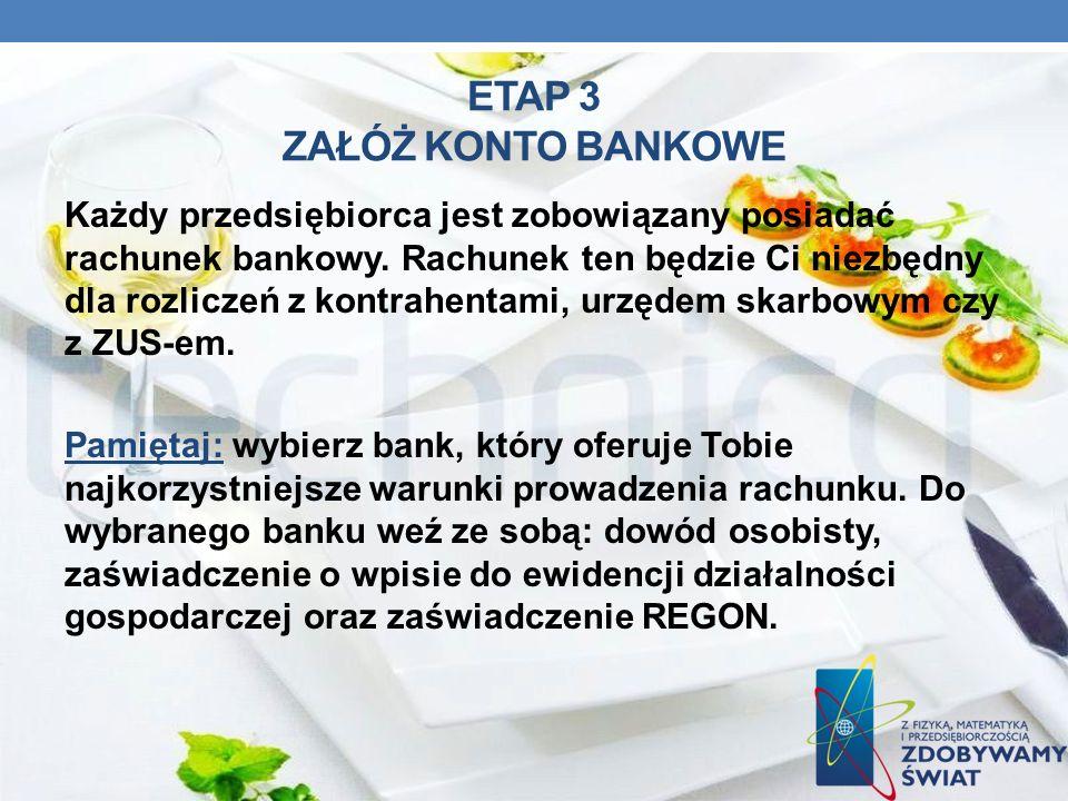 ETAP 3 ZAŁÓŻ KONTO BANKOWE Każdy przedsiębiorca jest zobowiązany posiadać rachunek bankowy. Rachunek ten będzie Ci niezbędny dla rozliczeń z kontrahen