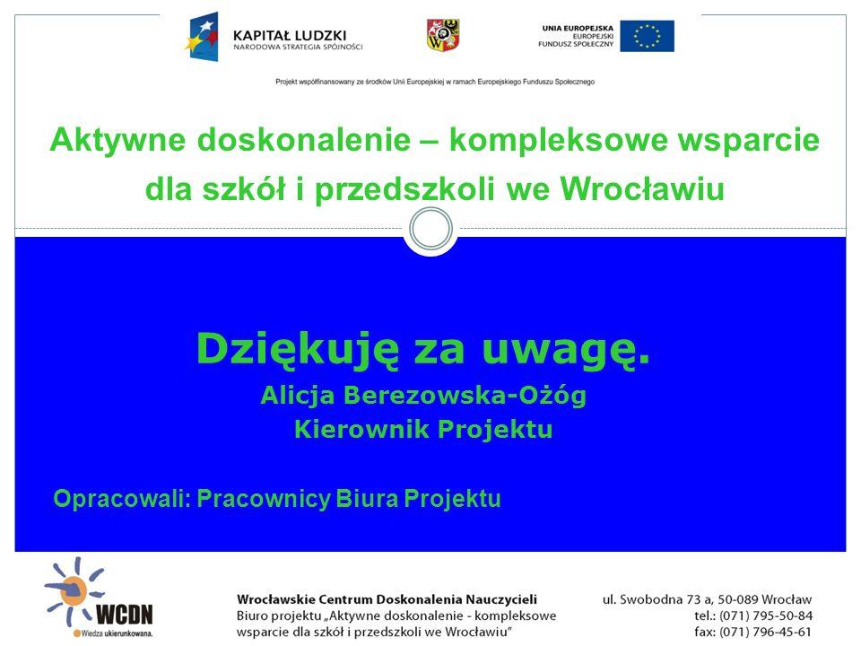 Dziękuję za uwagę. Alicja Berezowska-Ożóg Kierownik Projektu Opracowali: Pracownicy Biura Projektu Aktywne doskonalenie – kompleksowe wsparcie dla szk