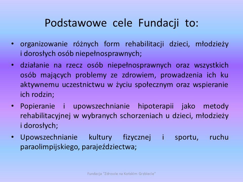 Podstawowe cele Fundacji to: organizowanie różnych form rehabilitacji dzieci, młodzieży i dorosłych osób niepełnosprawnych; działanie na rzecz osób ni